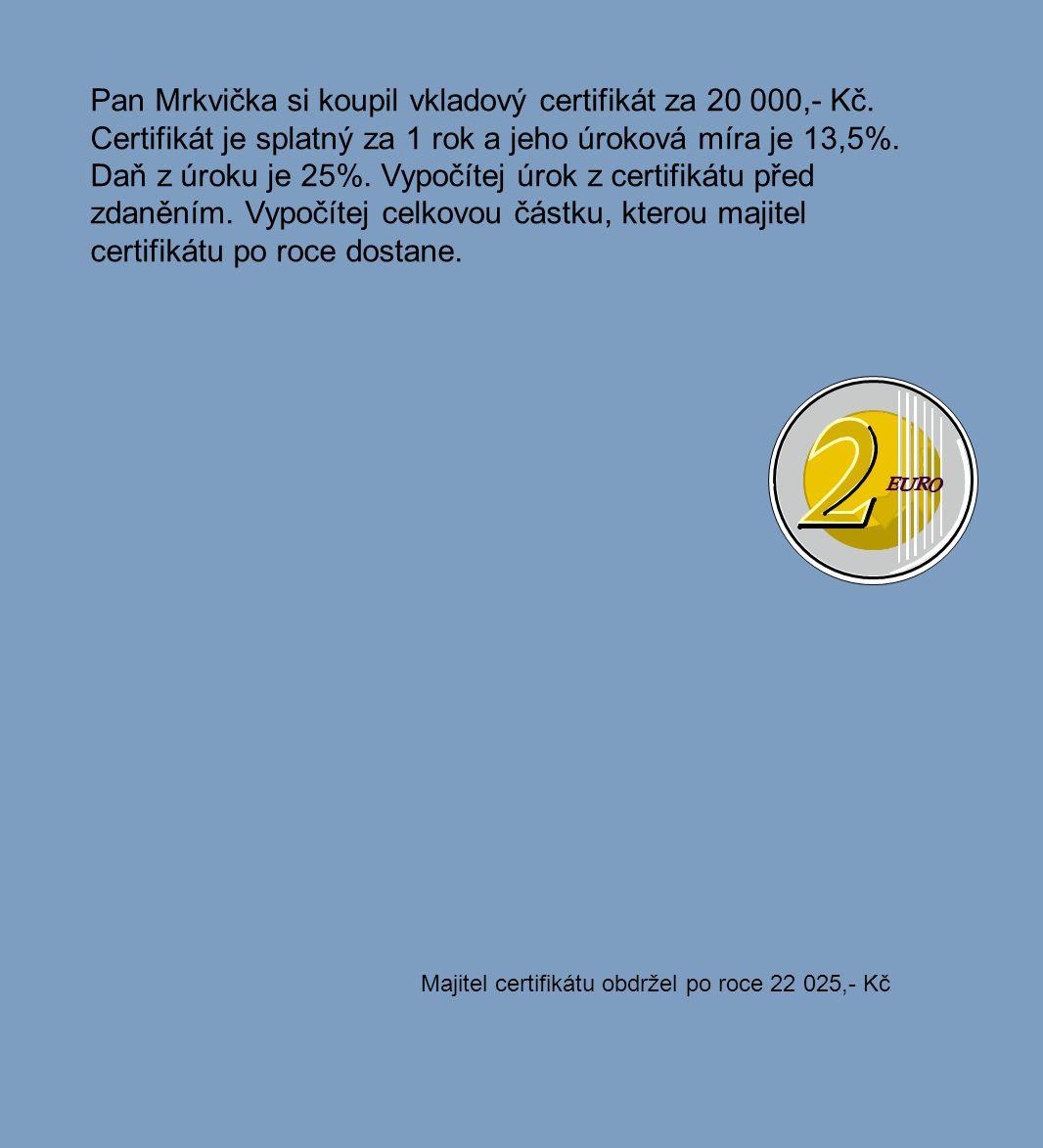 Pan Mrkvička si koupil vkladový certifikát za 20 000,- Kč. Certifikát je splatný za 1 rok a jeho úroková míra je 13,5%. Daň z úroku je 25%. Vypočítej