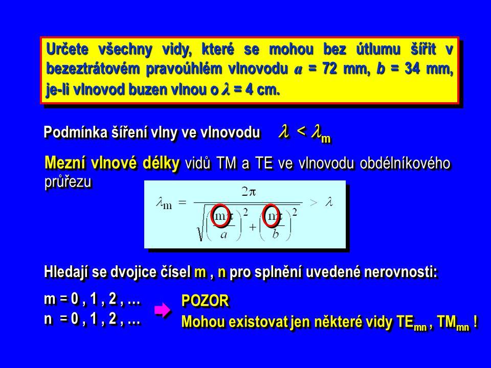 Určete všechny vidy, které se mohou bez útlumu šířit v bezeztrátovém pravoúhlém vlnovodu a = 72 mm, b = 34 mm, je-li vlnovod buzen vlnou o λ = 4 cm. P