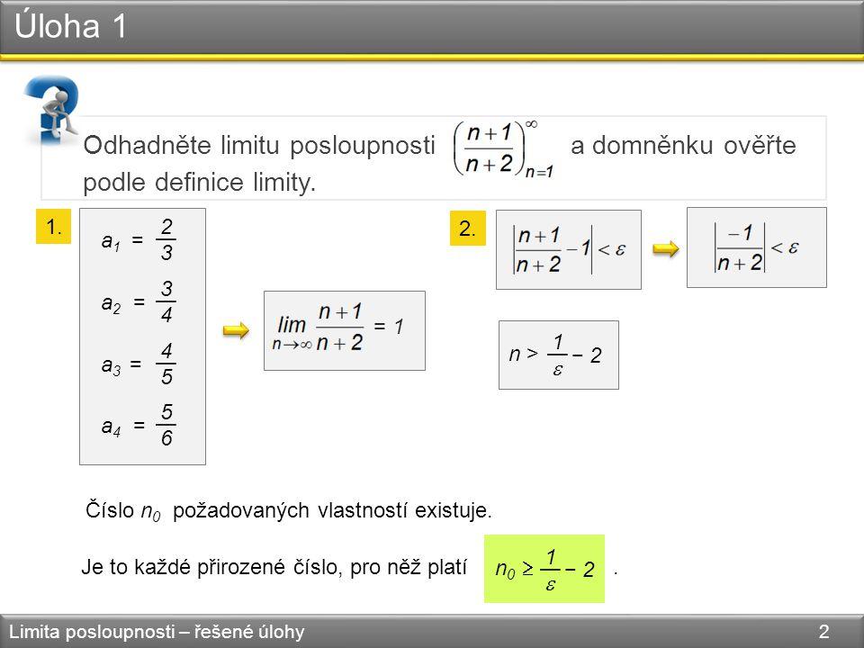 Úloha 1 Limita posloupnosti – řešené úlohy 2 Odhadněte limitu posloupnosti a domněnku ověřte podle definice limity. a 1 = 2323 a 2 = 3434 a 3 = 4545 a