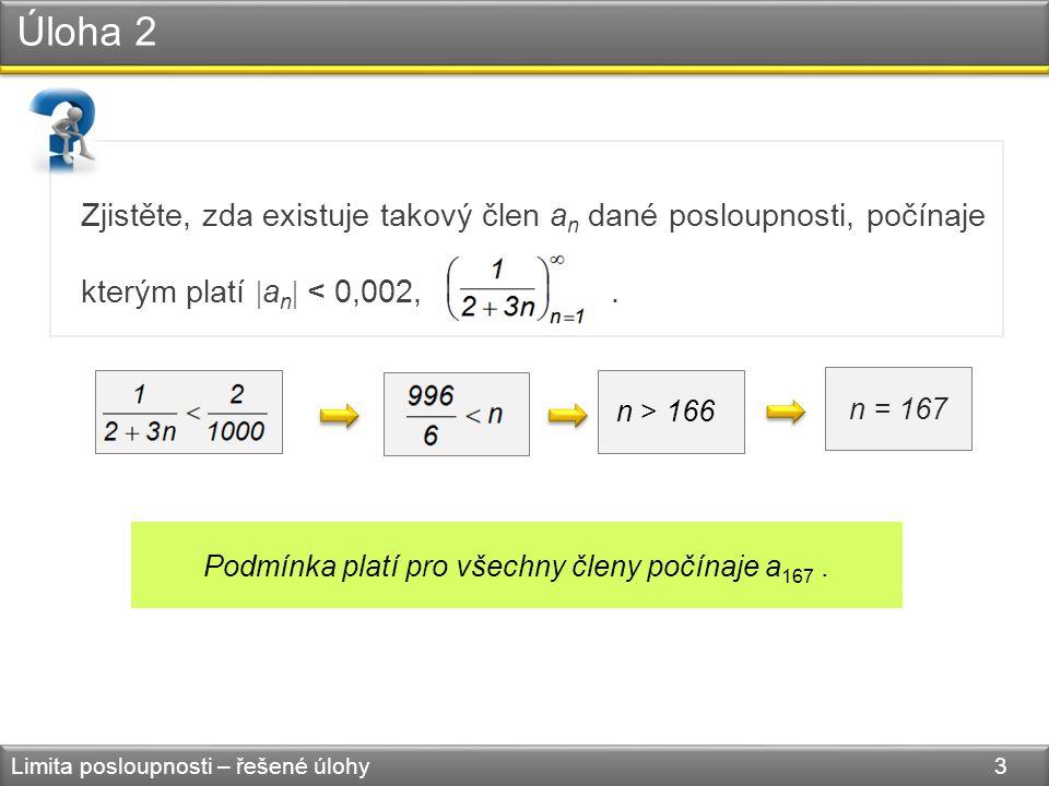 Úloha 2 Limita posloupnosti – řešené úlohy 3 Zjistěte, zda existuje takový člen a n dané posloupnosti, počínaje kterým platí  a n  < 0,002,. n > 166