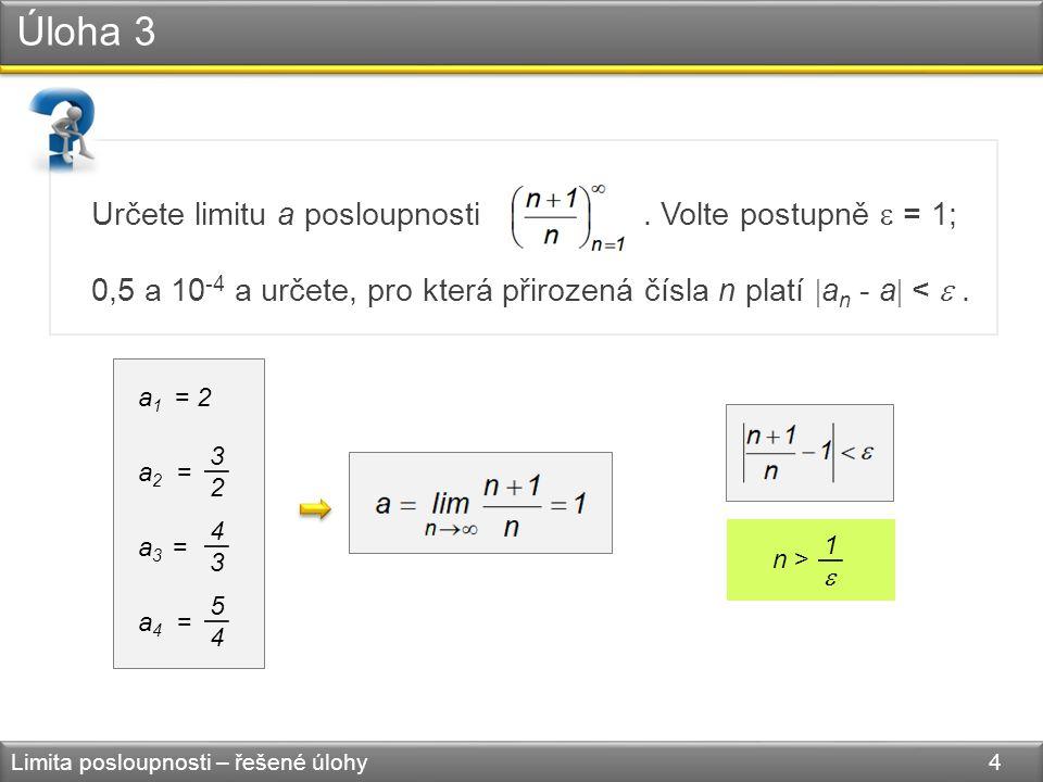 Úloha 3 Limita posloupnosti – řešené úlohy 4 Určete limitu a posloupnosti. Volte postupně  = 1; 0,5 a 10 -4 a určete, pro která přirozená čísla n pla