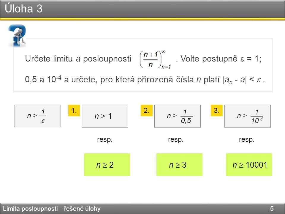 Úloha 3 Limita posloupnosti – řešené úlohy 5 Určete limitu a posloupnosti. Volte postupně  = 1; 0,5 a 10 -4 a určete, pro která přirozená čísla n pla