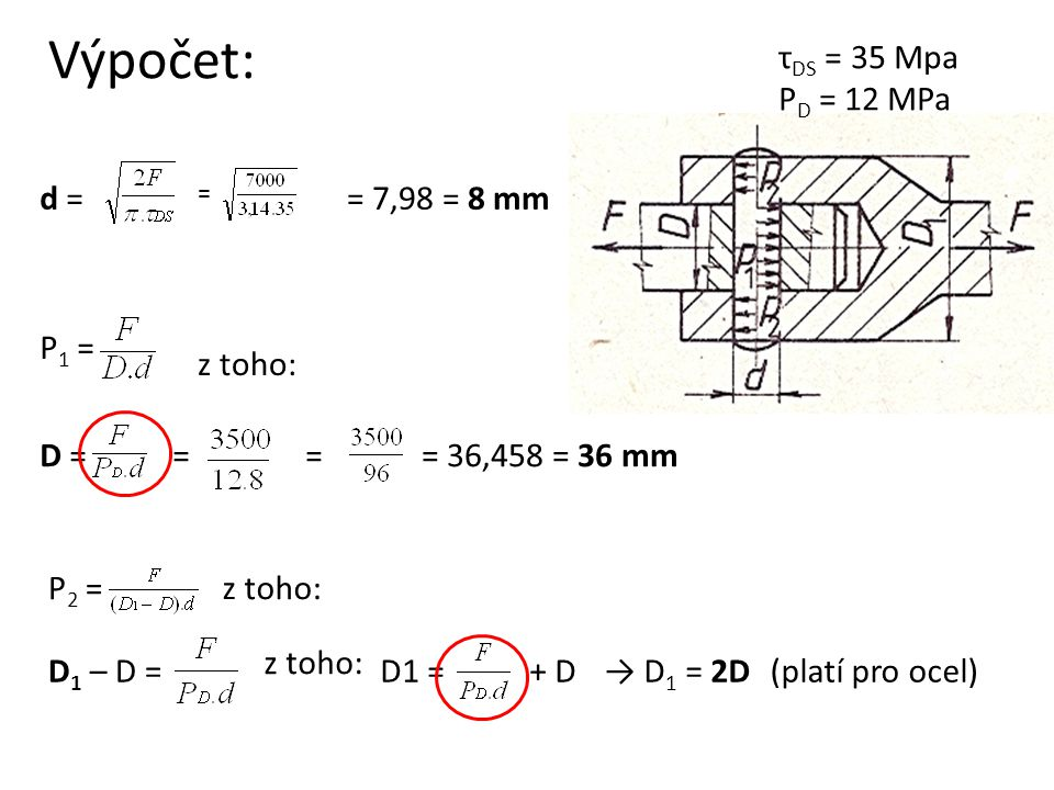 Výpočet: P 1 = D ==== 36,458 = 36 mm z toho: d = = = 7,98 = 8 mm P 2 =z toho: D 1 – D = z toho: D1 =+ D→ D 1 = 2D(platí pro ocel) τ DS = 35 Mpa P D = 12 MPa