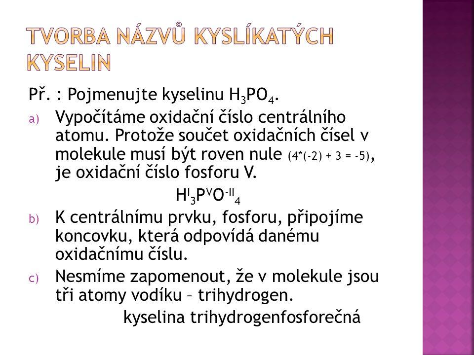 a) Kyselina bromná b) Kyselina manganistá c) Kyselina uhličitá d) Kyselina selenová e) Kyselina dusitá f) Kyselina hydrogenjodistá g) Kyselina siřičitá h) Kyselina chlorečná i) Kyselina chloritá j) Kyselina bromovodíková a) HBrO b) HMnO 4 c) H 2 CO 3 d) H 2 SeO 4 e) HNO 2 f) HIO 4 g) H 2 SO 3 h) HClO 3 i) HClO 2 j) HBr
