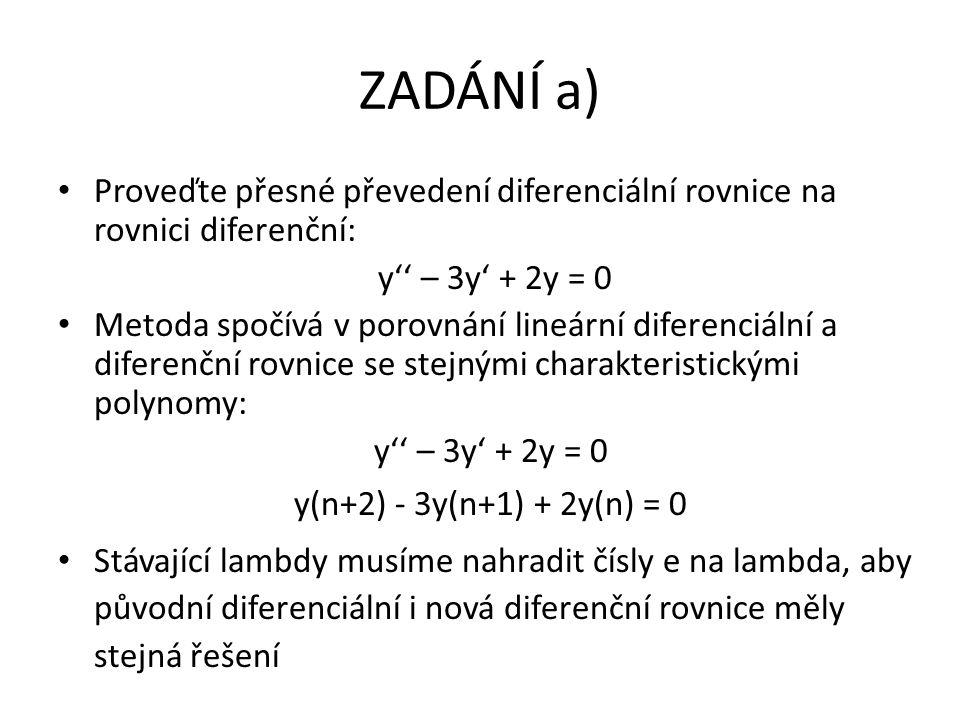 ZADÁNÍ a) Proveďte přesné převedení diferenciální rovnice na rovnici diferenční: y'' – 3y' + 2y = 0 Metoda spočívá v porovnání lineární diferenciální