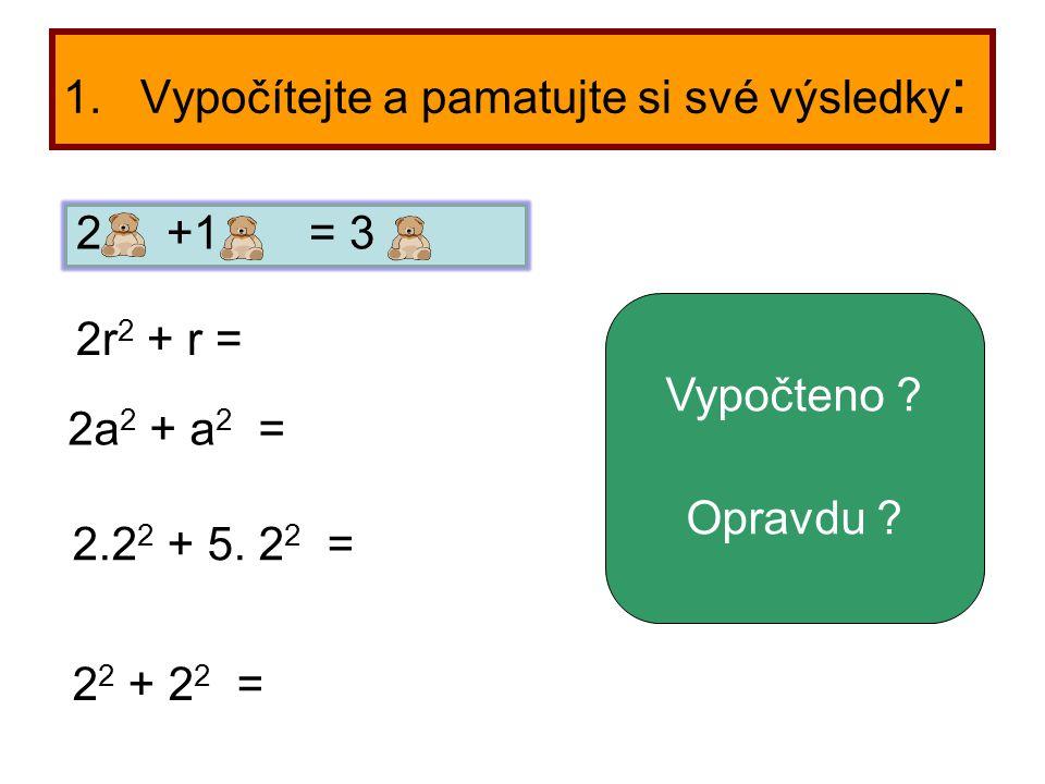 1. Vypočítejte a pamatujte si své výsledky : 2a 2 + a 2 = 2r 2 + r = 2.2 2 + 5. 2 2 = 2 2 + 2 2 = Vypočteno ? Opravdu ? 2 +1 = 3
