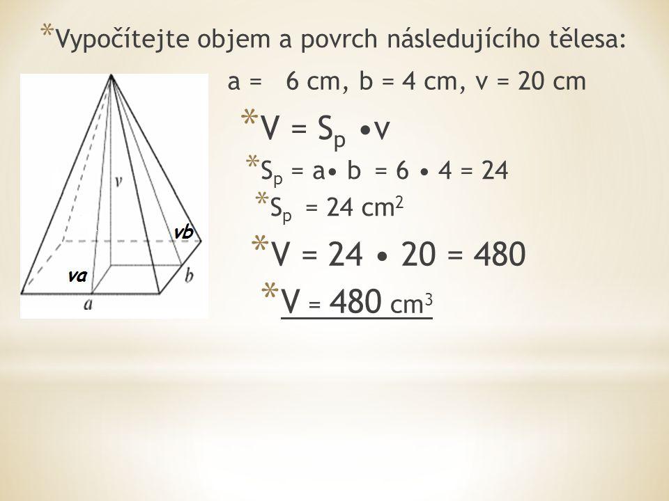 * Vypočítejte objem a povrch následujícího tělesa: * V = S p v * S p = a b = 6 4 = 24 * S p = 24 cm 2 a = 6 cm, b = 4 cm, v = 20 cm * V = 480 cm 3 * V = 24 20 = 480