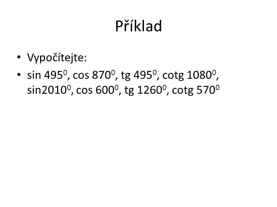 Příklad Vypočítejte: sin 495 0, cos 870 0, tg 495 0, cotg 1080 0, sin2010 0, cos 600 0, tg 1260 0, cotg 570 0