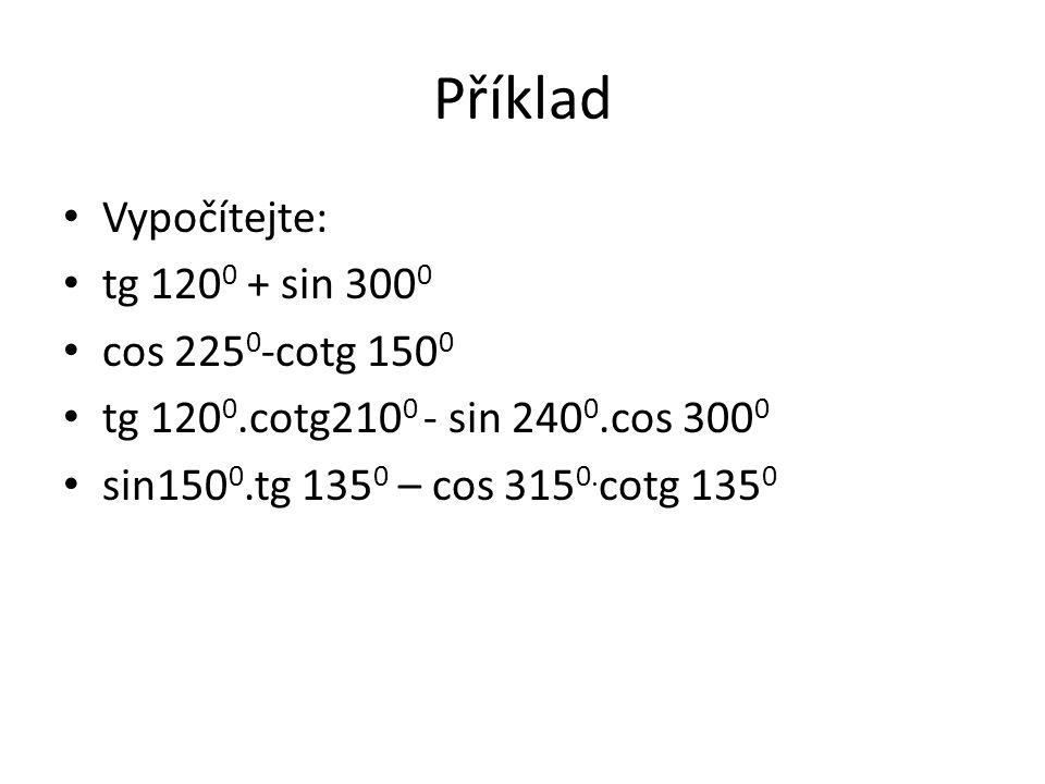 Příklad Vypočítejte: tg 120 0 + sin 300 0 cos 225 0 -cotg 150 0 tg 120 0.cotg210 0 - sin 240 0.cos 300 0 sin150 0.tg 135 0 – cos 315 0.