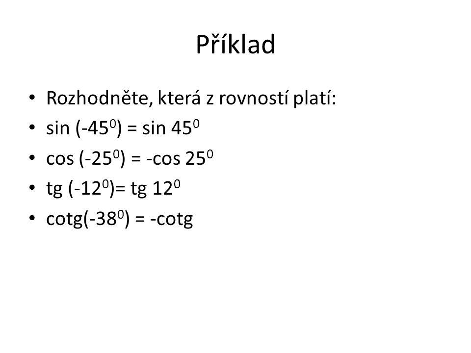 Příklad Rozhodněte, která z rovností platí: sin (-45 0 ) = sin 45 0 cos (-25 0 ) = -cos 25 0 tg (-12 0 )= tg 12 0 cotg(-38 0 ) = -cotg