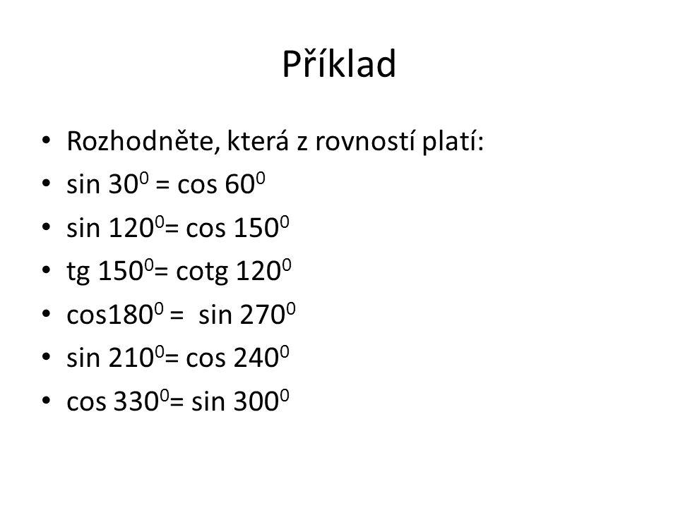 Příklad Rozhodněte, která z rovností platí: sin 30 0 = cos 60 0 sin 120 0 = cos 150 0 tg 150 0 = cotg 120 0 cos180 0 = sin 270 0 sin 210 0 = cos 240 0 cos 330 0 = sin 300 0