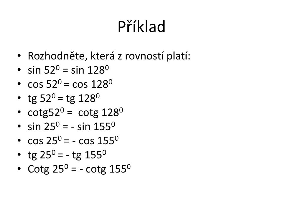 Příklad Rozhodněte, která z rovností platí: sin 52 0 = sin 128 0 cos 52 0 = cos 128 0 tg 52 0 = tg 128 0 cotg52 0 = cotg 128 0 sin 25 0 = - sin 155 0 cos 25 0 = - cos 155 0 tg 25 0 = - tg 155 0 Cotg 25 0 = - cotg 155 0
