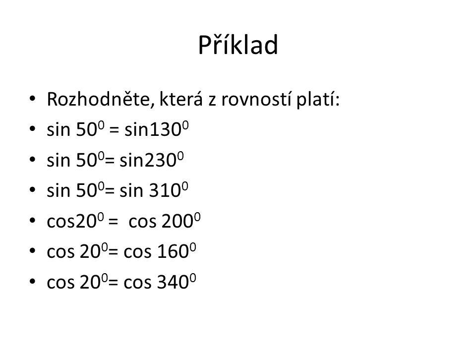 Příklad Rozhodněte, která z rovností platí: sin 50 0 = sin130 0 sin 50 0 = sin230 0 sin 50 0 = sin 310 0 cos20 0 = cos 200 0 cos 20 0 = cos 160 0 cos 20 0 = cos 340 0