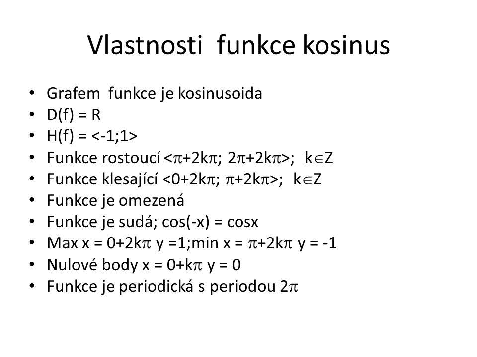 Vlastnosti funkce kosinus Grafem funkce je kosinusoida D(f) = R H(f) = Funkce rostoucí ; k  Z Funkce klesající ; k  Z Funkce je omezená Funkce je sudá; cos(-x) = cosx Max x = 0+2k  y =1;min x =  +2k  y = -1 Nulové body x = 0+k  y = 0 Funkce je periodická s periodou 2 