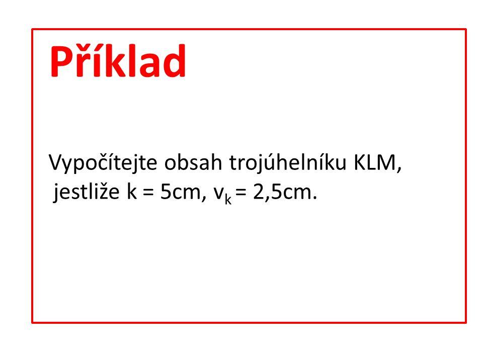 Příklad Vypočítejte obsah trojúhelníku KLM, jestliže k = 5cm, v k = 2,5cm.