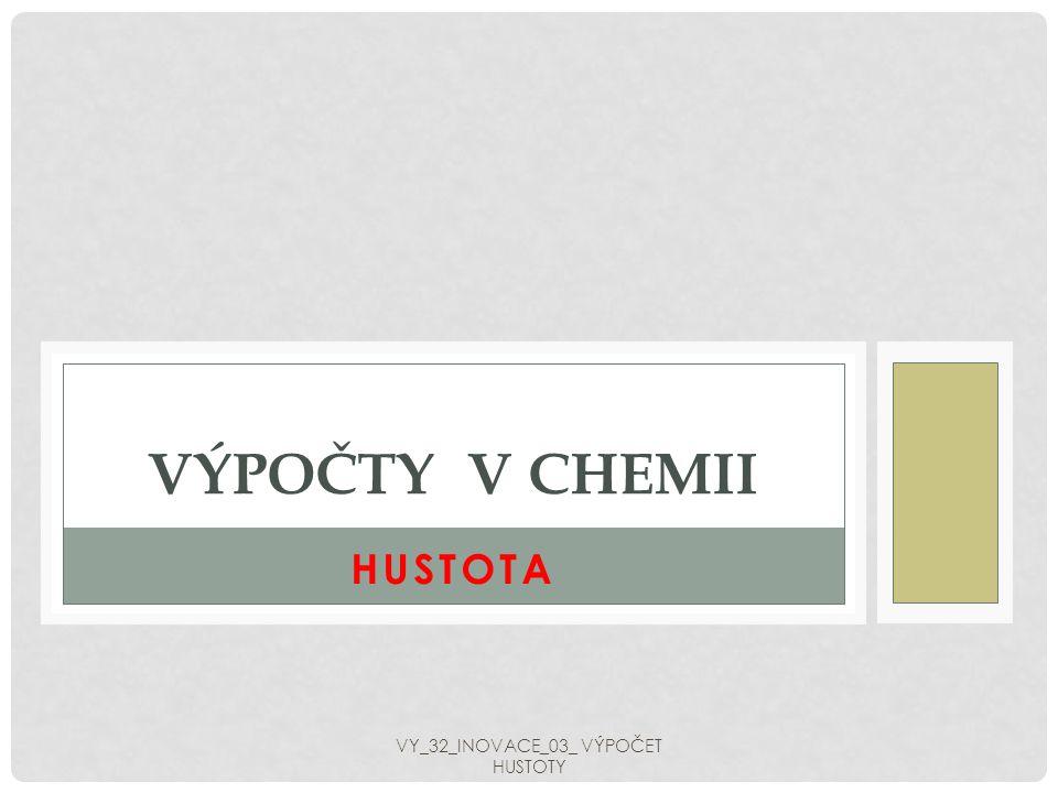 HUSTOTA VÝPOČTY V CHEMII VY_32_INOVACE_03_ VÝPOČET HUSTOTY