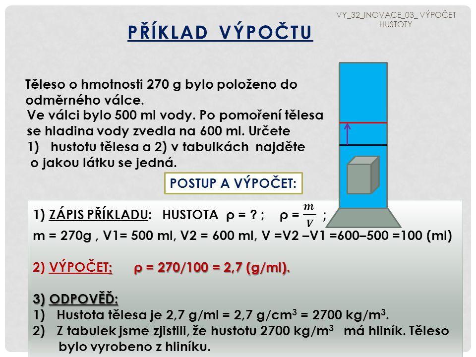 PŘÍKLAD PRO VÁS : VÝPOČET HUSTOTY Vypočítejte hustotu tělesa, které má hmotnost 50 kg a objem 10 cm³.
