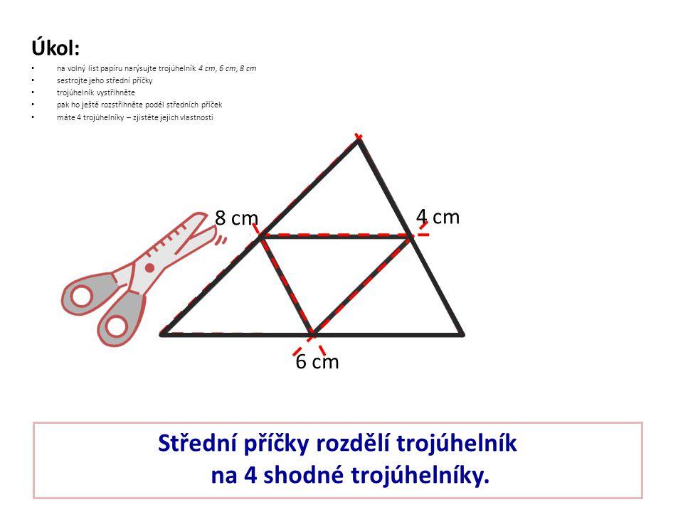 Úkol: na volný list papíru narýsujte trojúhelník 4 cm, 6 cm, 8 cm sestrojte jeho střední příčky trojúhelník vystřihněte pak ho ještě rozstřihněte podé
