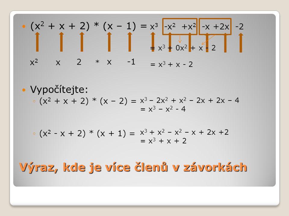 Více závorek (x+1) * (x-2) * (x+3) = Vypočítejte: ◦(x+1)*(x-1)*(x+4)= x2x2 -2x+x-2* (x+3) x +1 x-2 * = (x 2 – x - 2) * (x + 3) = x3x3 +3x 2 -x 2 -3x-2x-6 x2x2 -x-2 * x +3 = x 3 + 2x 2 – 5x - 6 (x 2 –x +x -1)*(x+4) = (x 2 -1)*(x+4) = x 3 +4x 2 –x -4