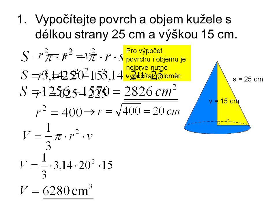 1.Vypočítejte povrch a objem kužele s délkou strany 25 cm a výškou 15 cm. s = 25 cm v = 15 cm r Pro výpočet povrchu i objemu je nejprve nutné vypočíta