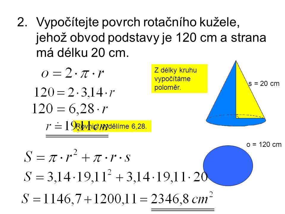 2.Vypočítejte povrch rotačního kužele, jehož obvod podstavy je 120 cm a strana má délku 20 cm. o = 120 cm s = 20 cm Z délky kruhu vypočítáme poloměr.