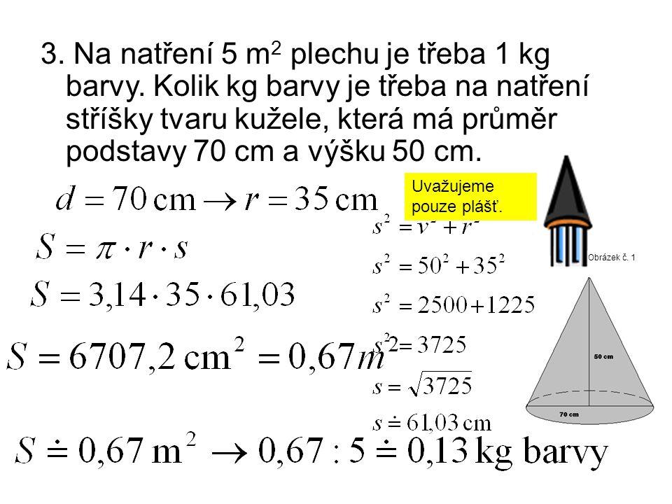 3. Na natření 5 m 2 plechu je třeba 1 kg barvy. Kolik kg barvy je třeba na natření stříšky tvaru kužele, která má průměr podstavy 70 cm a výšku 50 cm.