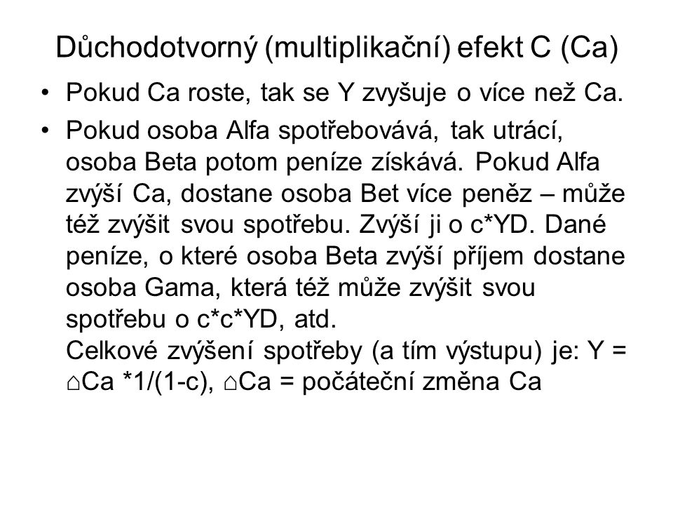 Důchodotvorný (multiplikační) efekt C (Ca) Pokud Ca roste, tak se Y zvyšuje o více než Ca. Pokud osoba Alfa spotřebovává, tak utrácí, osoba Beta potom