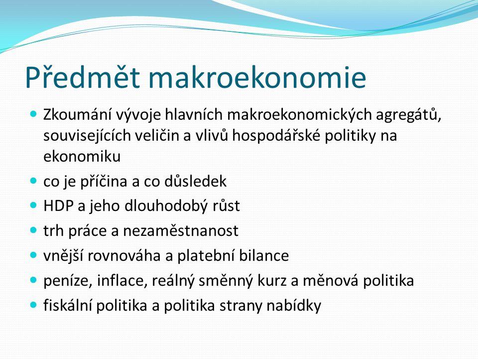 Předmět makroekonomie Zkoumání vývoje hlavních makroekonomických agregátů, souvisejících veličin a vlivů hospodářské politiky na ekonomiku co je příči