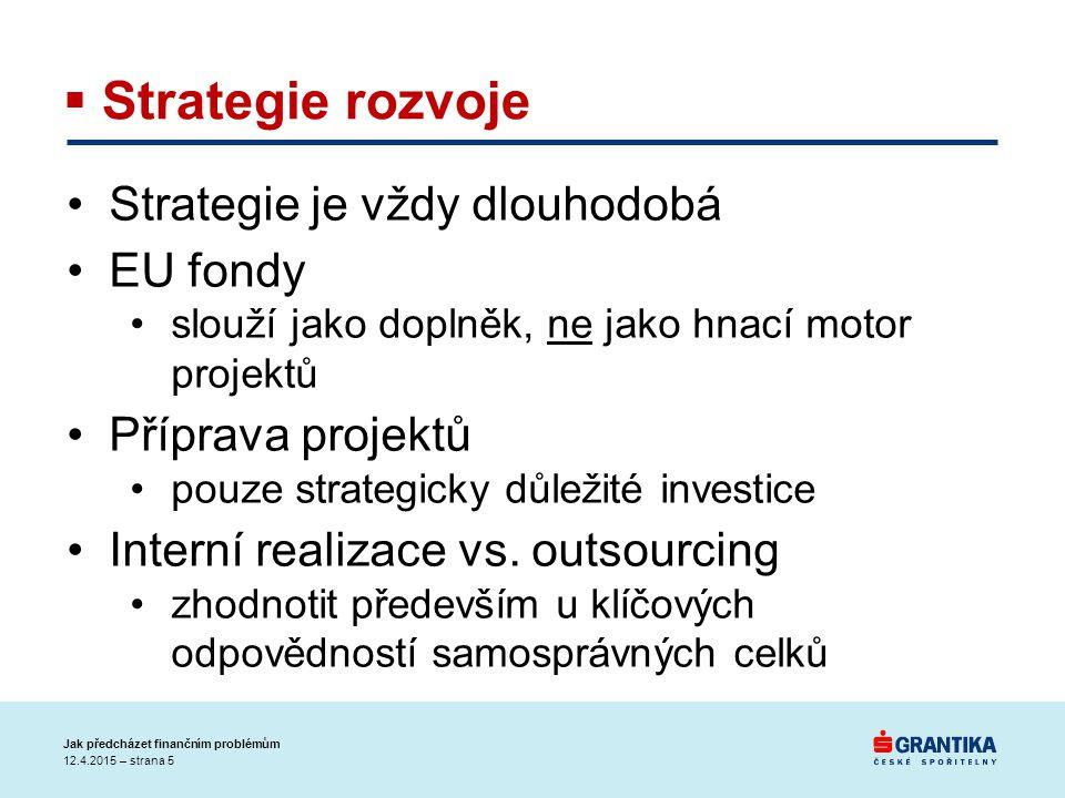 12.4.2015 – strana 5 Jak předcházet finančním problémům  Strategie rozvoje Strategie je vždy dlouhodobá EU fondy slouží jako doplněk, ne jako hnací motor projektů Příprava projektů pouze strategicky důležité investice Interní realizace vs.