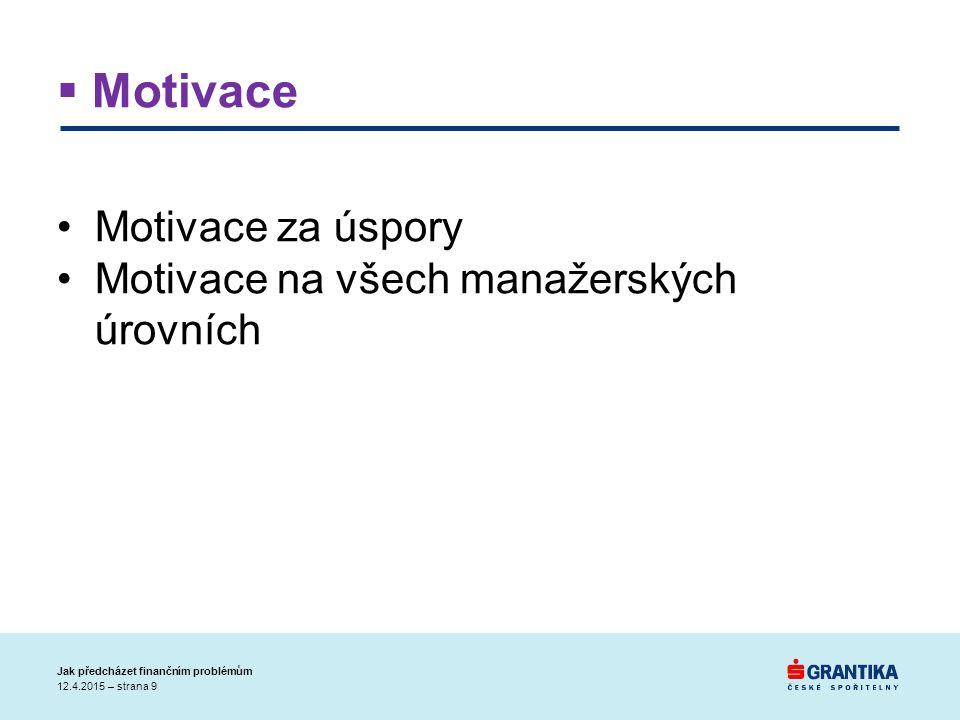  Motivace Motivace za úspory Motivace na všech manažerských úrovních 12.4.2015 – strana 9 Jak předcházet finančním problémům