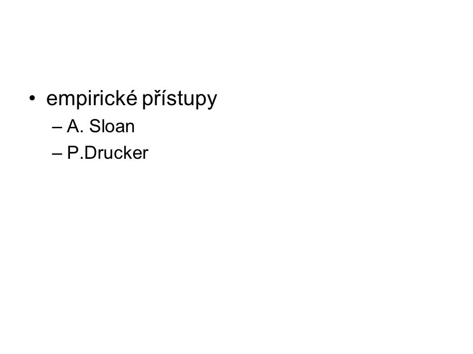 empirické přístupy –A. Sloan –P.Drucker
