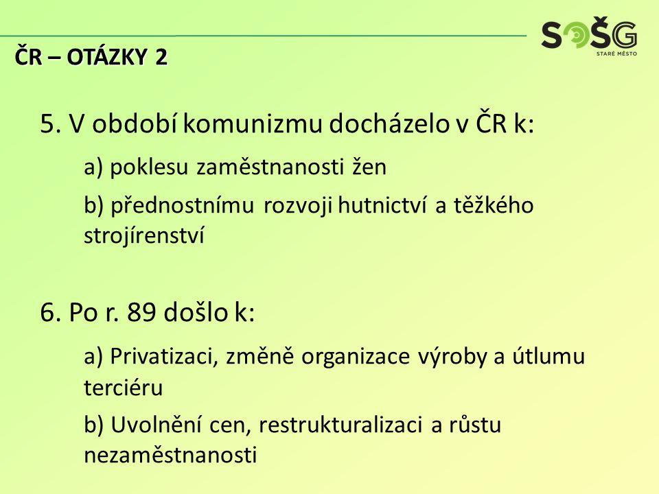5. V období komunizmu docházelo v ČR k: a) poklesu zaměstnanosti žen b) přednostnímu rozvoji hutnictví a těžkého strojírenství 6. Po r. 89 došlo k: a)