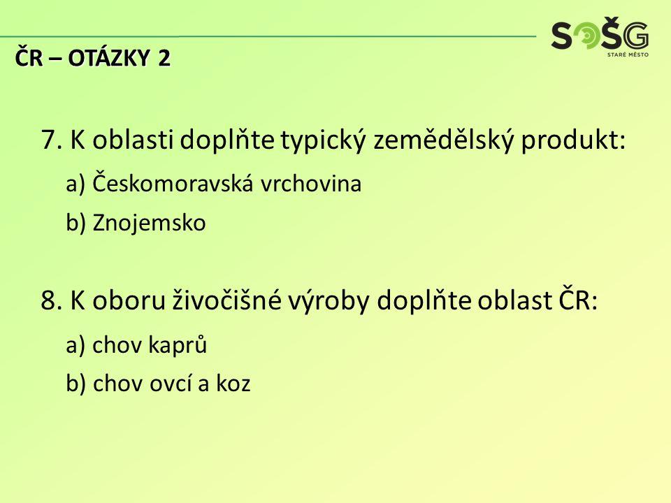 7. K oblasti doplňte typický zemědělský produkt: a) Českomoravská vrchovina b) Znojemsko 8.