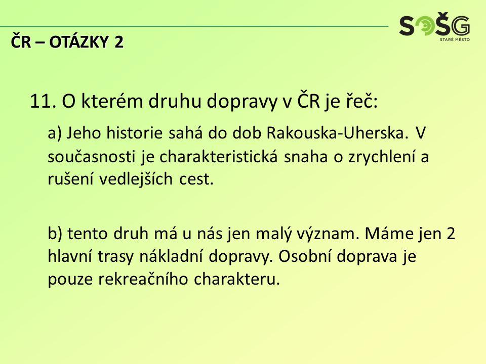 11. O kterém druhu dopravy v ČR je řeč: a) Jeho historie sahá do dob Rakouska-Uherska.