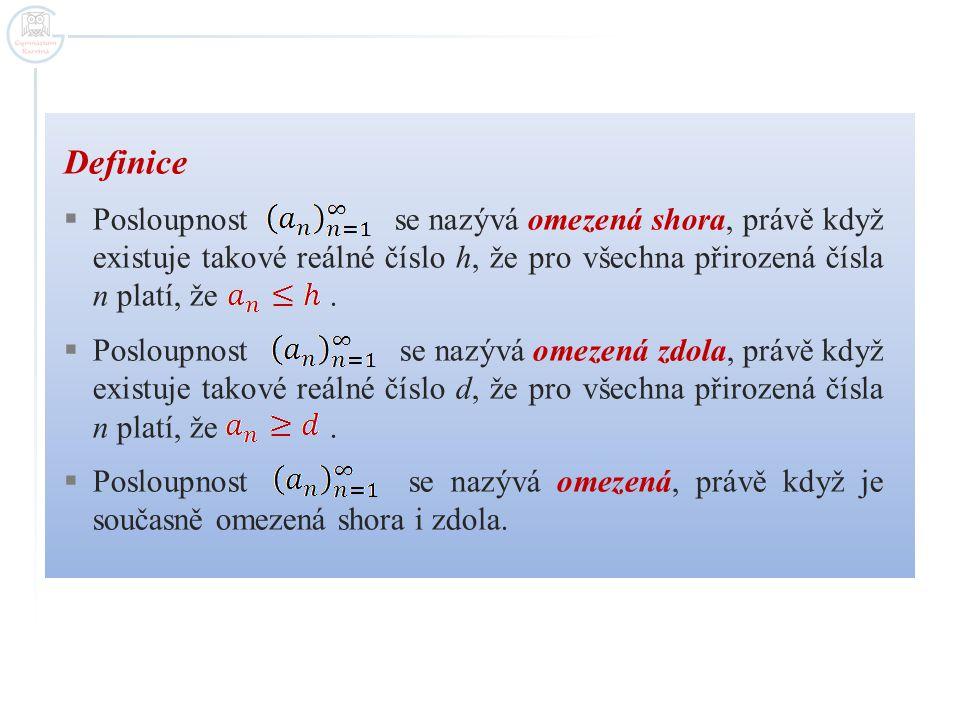 Definice  Posloupnost se nazývá omezená shora, právě když existuje takové reálné číslo h, že pro všechna přirozená čísla n platí, že.