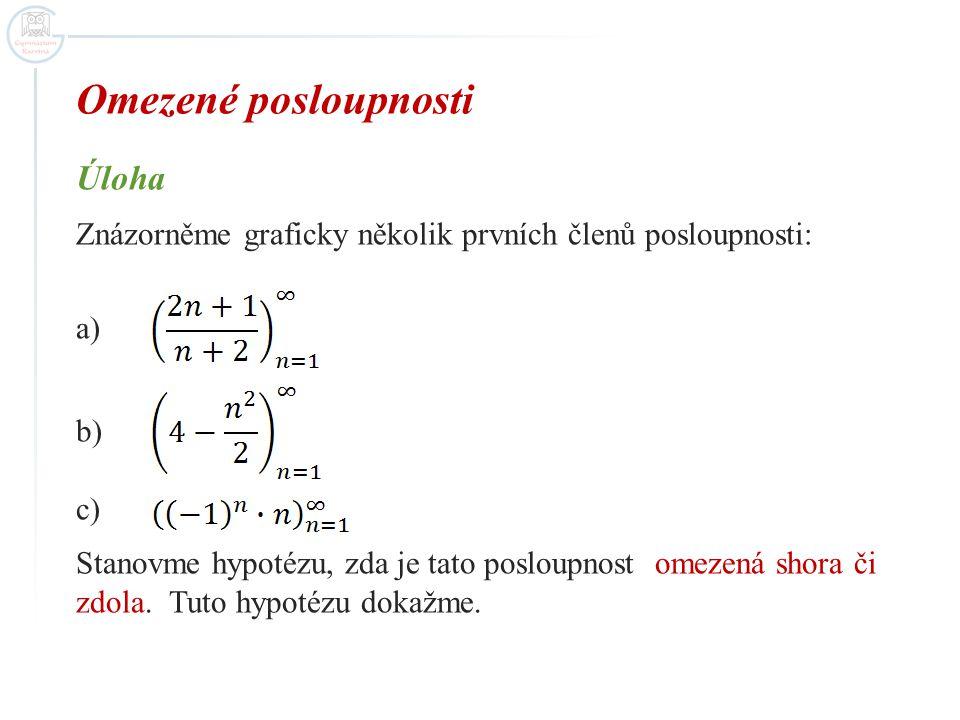 Omezené posloupnosti Úloha Znázorněme graficky několik prvních členů posloupnosti: a) b) c) Stanovme hypotézu, zda je tato posloupnost omezená shora či zdola.