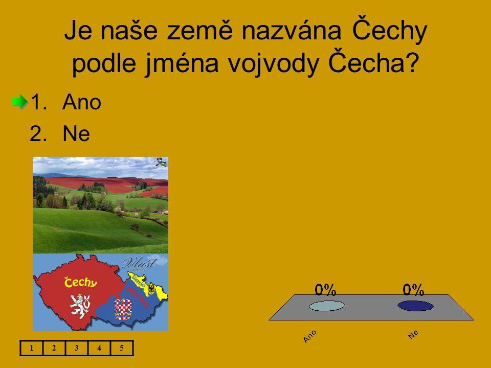 Je naše země nazvána Čechy podle jména vojvody Čecha? 12345 1.Ano 2.Ne