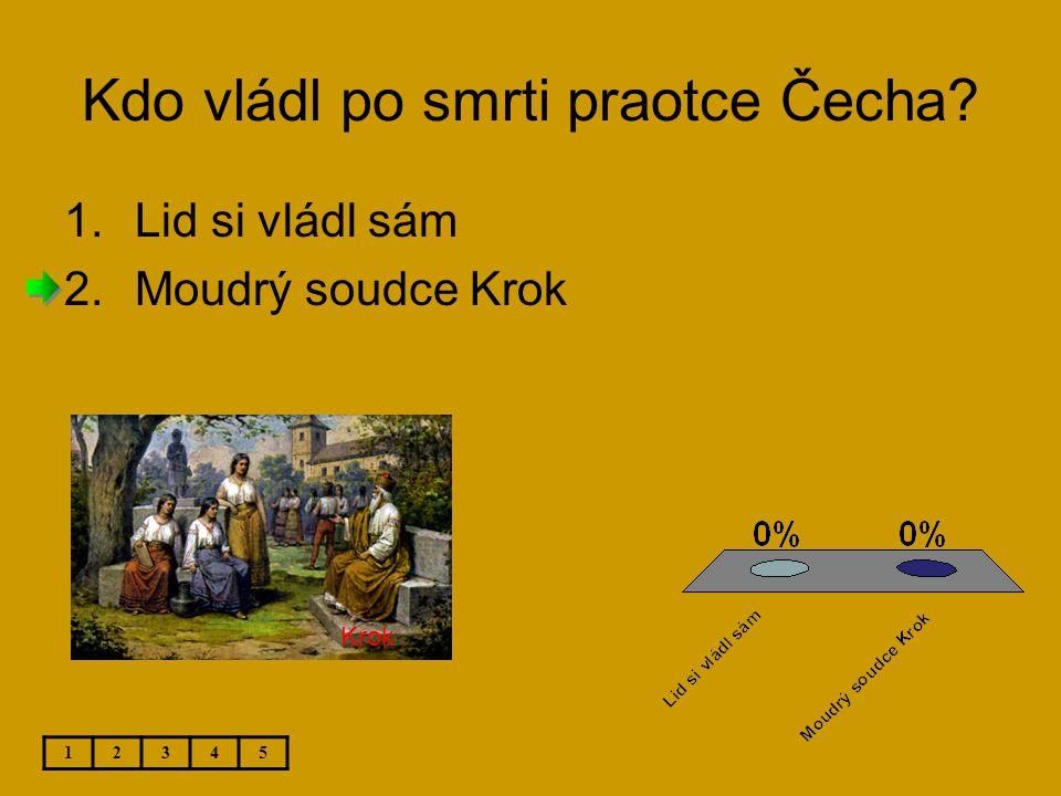 Kdo vládl po smrti praotce Čecha? 1.Lid si vládl sám 2.Moudrý soudce Krok 12345 Krok