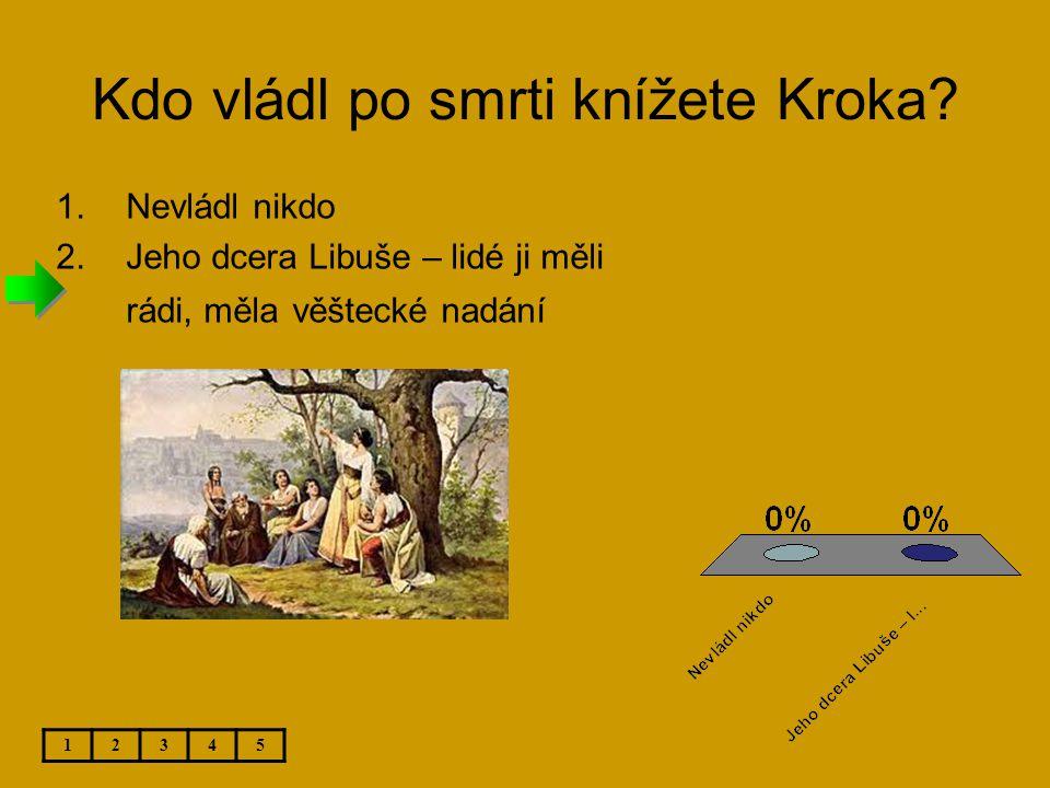 Kdo vládl po smrti knížete Kroka? 1.Nevládl nikdo 2.Jeho dcera Libuše – lidé ji měli rádi, měla věštecké nadání 12345