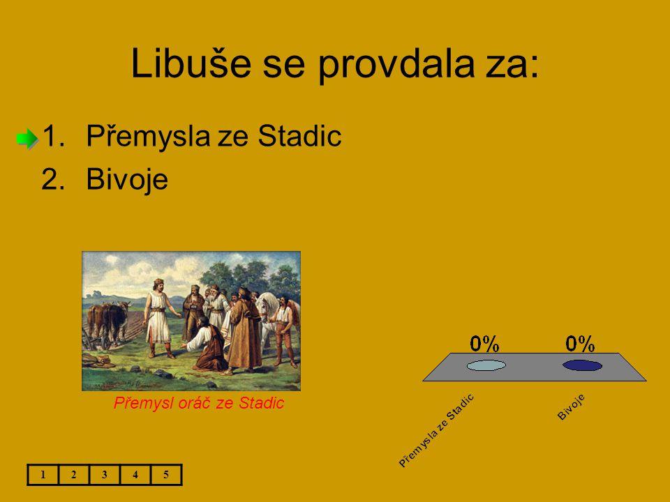 Libuše se provdala za: 1.Přemysla ze Stadic 2.Bivoje 12345 Přemysl oráč ze Stadic