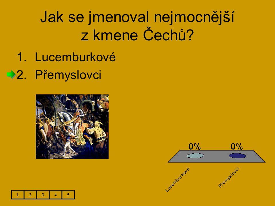 Jak se jmenoval nejmocnější z kmene Čechů? 12345 1.Lucemburkové 2.Přemyslovci