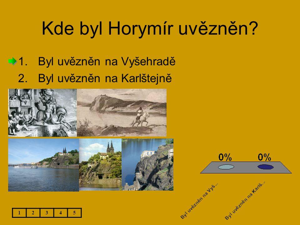 Kde byl Horymír uvězněn? 12345 1.Byl uvězněn na Vyšehradě 2.Byl uvězněn na Karlštejně
