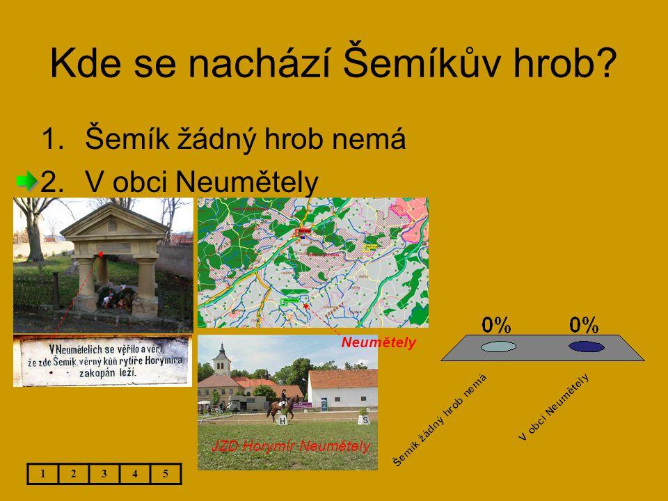 Kde se nachází Šemíkův hrob? 12345 1.Šemík žádný hrob nemá 2.V obci Neumětely JZD Horymír Neumětely Neumětely