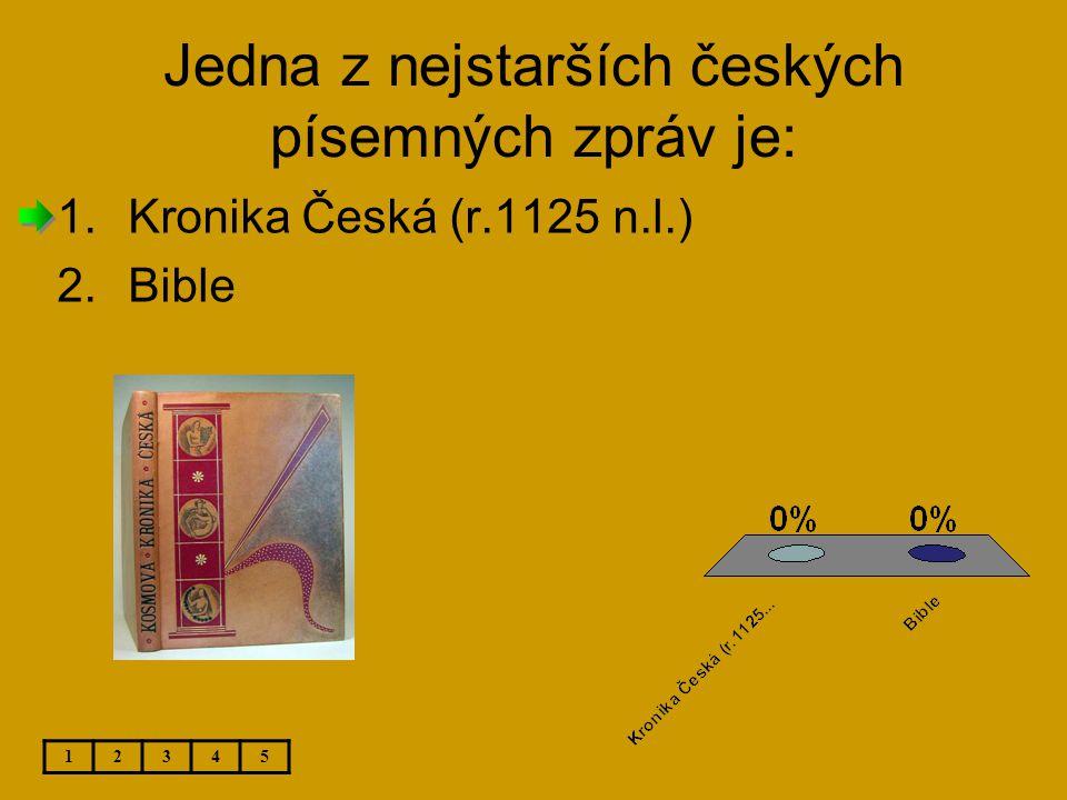 Jedna z nejstarších českých písemných zpráv je: 12345 1.Kronika Česká (r.1125 n.l.) 2.Bible