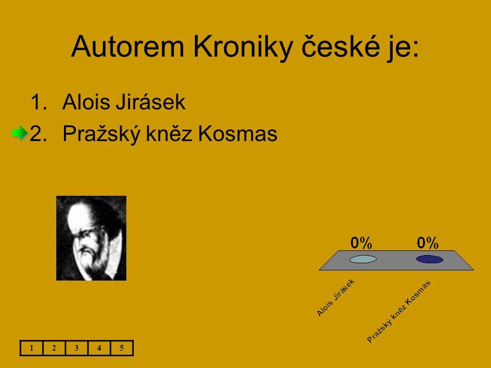 Autorem Kroniky české je: 1.Alois Jirásek 2.Pražský kněz Kosmas 12345