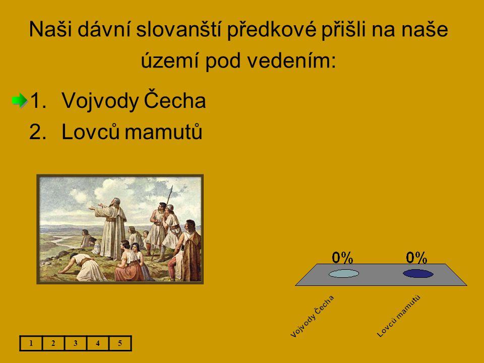 Naši dávní slovanští předkové přišli na naše území pod vedením: 1.Vojvody Čecha 2.Lovců mamutů 12345