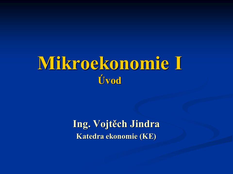 Mikroekonomie I Úvod Ing. Vojtěch Jindra Katedra ekonomie (KE)