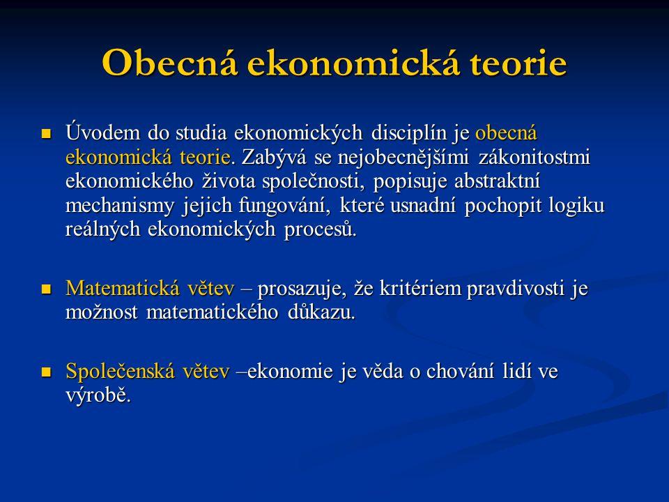 Obecná ekonomická teorie Úvodem do studia ekonomických disciplín je obecná ekonomická teorie. Zabývá se nejobecnějšími zákonitostmi ekonomického život