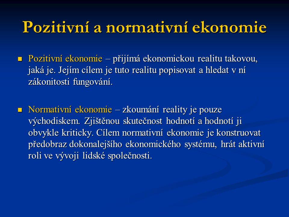 Pozitivní a normativní ekonomie Pozitivní ekonomie – přijímá ekonomickou realitu takovou, jaká je. Jejím cílem je tuto realitu popisovat a hledat v ní