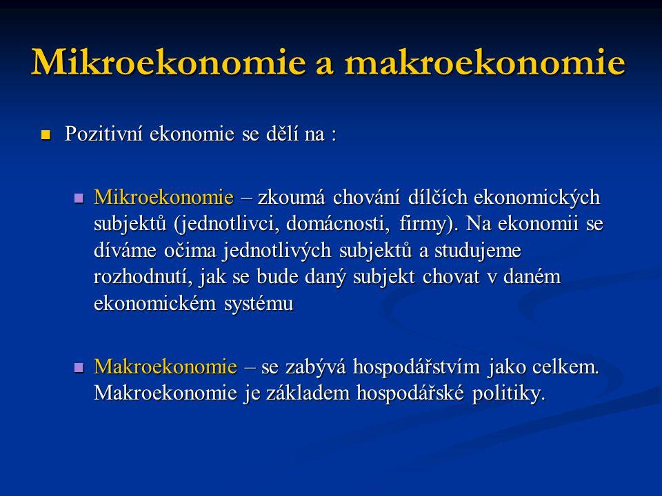 Mikroekonomie a makroekonomie Pozitivní ekonomie se dělí na : Pozitivní ekonomie se dělí na : Mikroekonomie – zkoumá chování dílčích ekonomických subj
